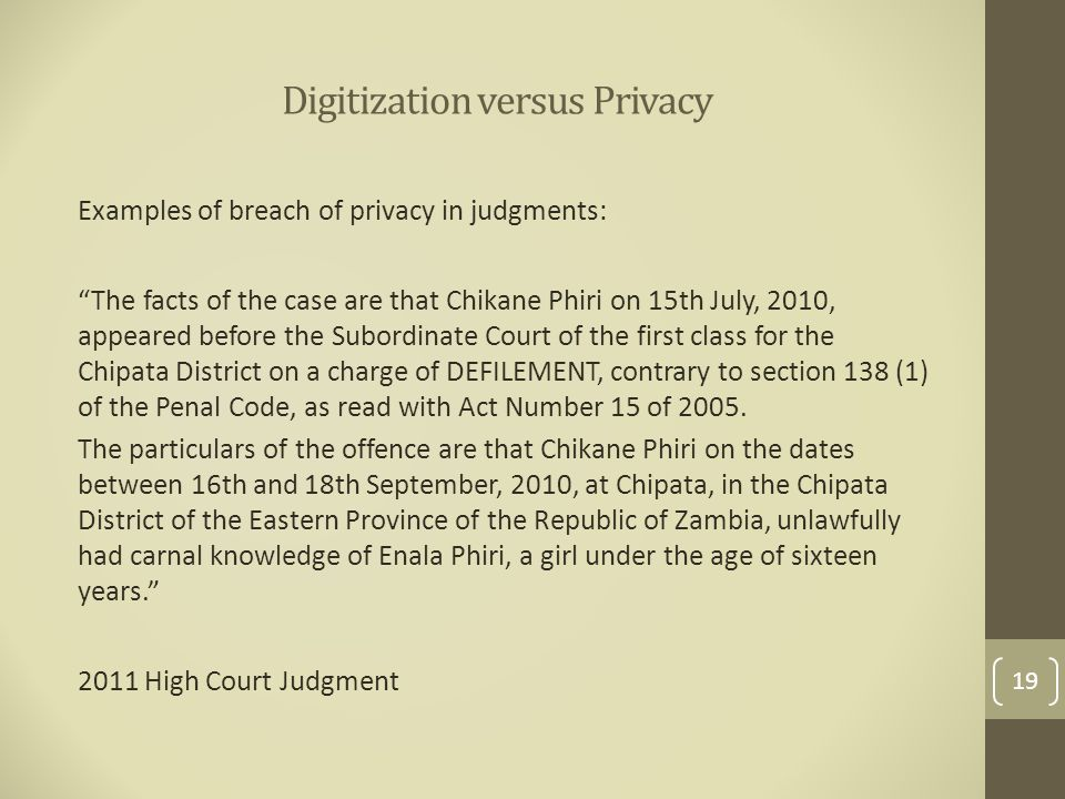 Digitization versus Privacy Examples of breach of privacy in judgments: The facts of the case are that Chikane Phiri on 15th July, 2010, appeared before the Subordinate Court of the first class for the Chipata District on a charge of DEFILEMENT, contrary to section 138 (1) of the Penal Code, as read with Act Number 15 of 2005.