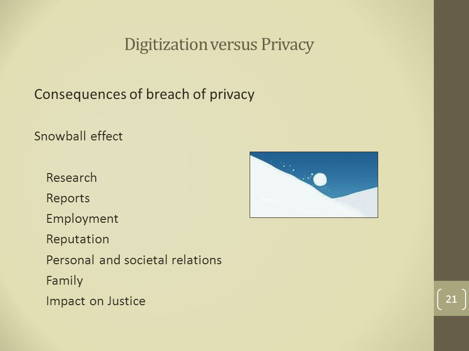 Digitization versus Privacy Consequences of breach of privacy Snowball effect Research Reports Employment Reputation Personal and societal relations Family Impact on Justice 21