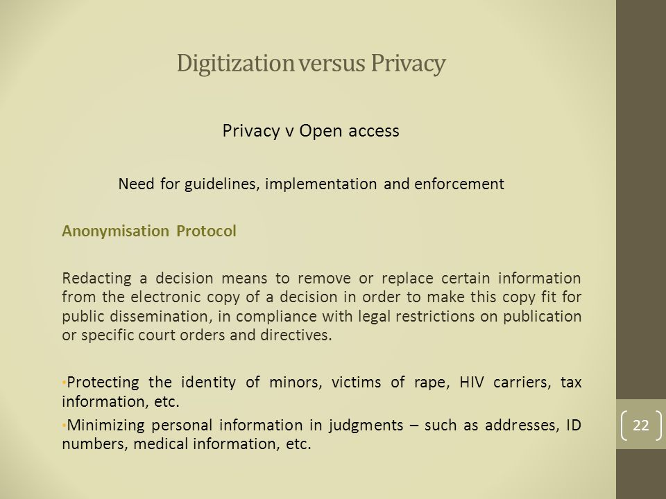 Digitization versus Privacy Privacy v Open access Need for guidelines, implementation and enforcement Anonymisation Protocol Redacting a decision means to remove or replace certain information from the electronic copy of a decision in order to make this copy fit for public dissemination, in compliance with legal restrictions on publication or specific court orders and directives.