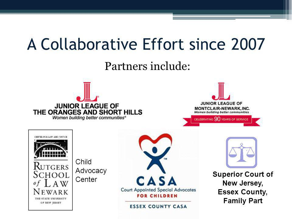 A Collaborative Effort since 2007 Partners include: Superior Court of New Jersey, Essex County, Family Part Child Advocacy Center