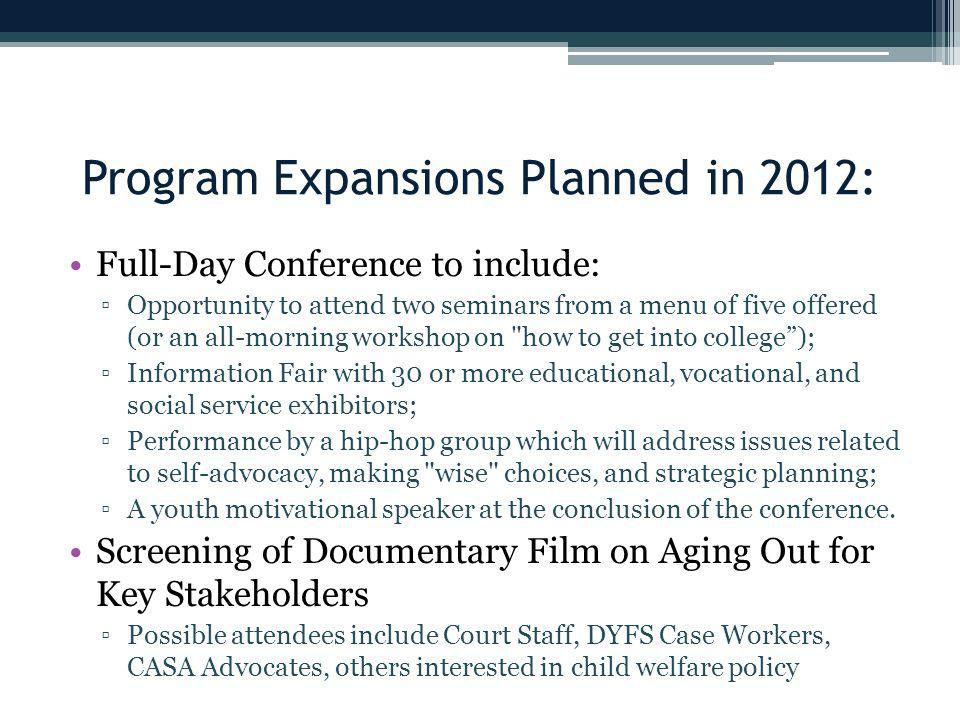 Program Expansions Planned in 2012: Full-Day Conference to include: ▫Opportunity to attend two seminars from a menu of five offered (or an all-morning workshop on how to get into college ); ▫Information Fair with 30 or more educational, vocational, and social service exhibitors; ▫Performance by a hip-hop group which will address issues related to self-advocacy, making wise choices, and strategic planning; ▫A youth motivational speaker at the conclusion of the conference.