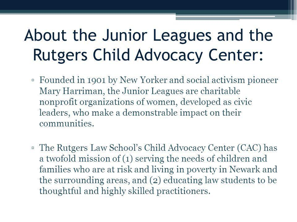 About the Junior Leagues and the Rutgers Child Advocacy Center: ▫Founded in 1901 by New Yorker and social activism pioneer Mary Harriman, the Junior Leagues are charitable nonprofit organizations of women, developed as civic leaders, who make a demonstrable impact on their communities.