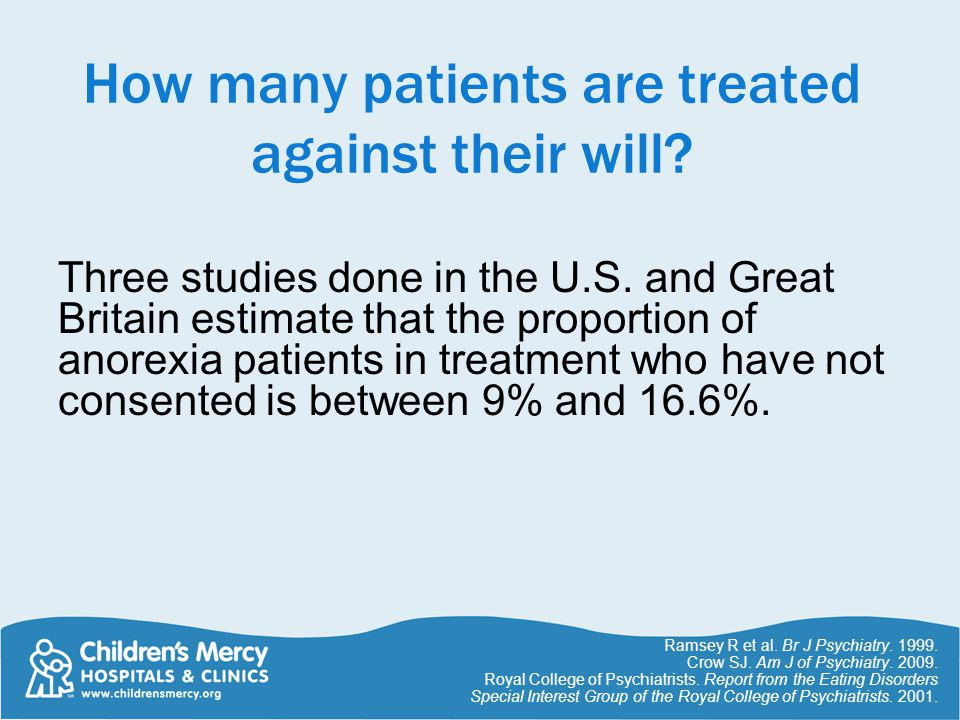 How many patients are treated against their will? Three studies done in the U.S. and Great Britain estimate that the proportion of anorexia patients i