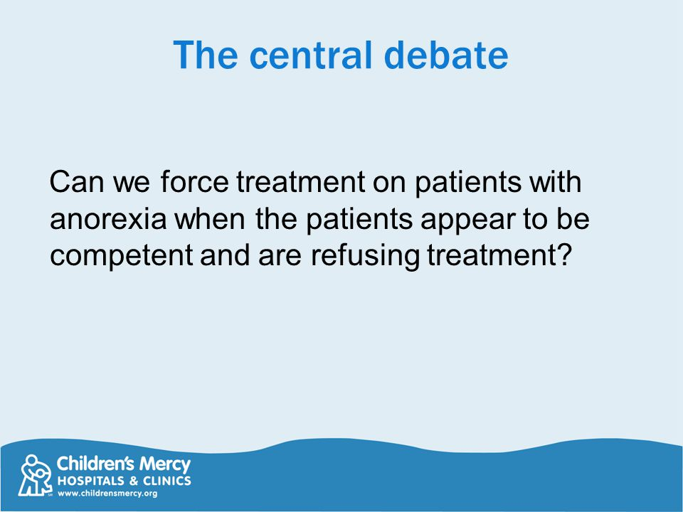 The central debate Can we force treatment on patients with anorexia when the patients appear to be competent and are refusing treatment?