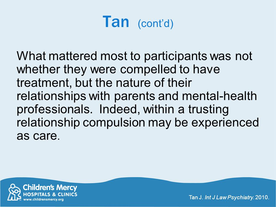 Tan (cont'd) What mattered most to participants was not whether they were compelled to have treatment, but the nature of their relationships with pare