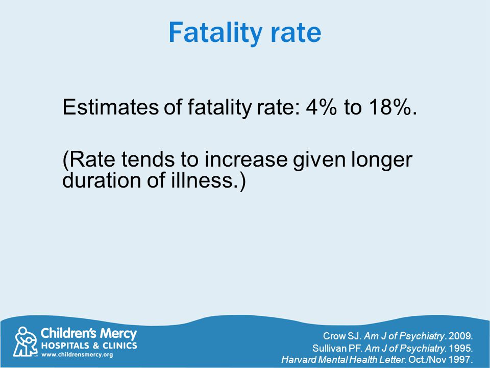 Fatality rate Estimates of fatality rate: 4% to 18%. (Rate tends to increase given longer duration of illness.) Crow SJ. Am J of Psychiatry. 2009. Sul