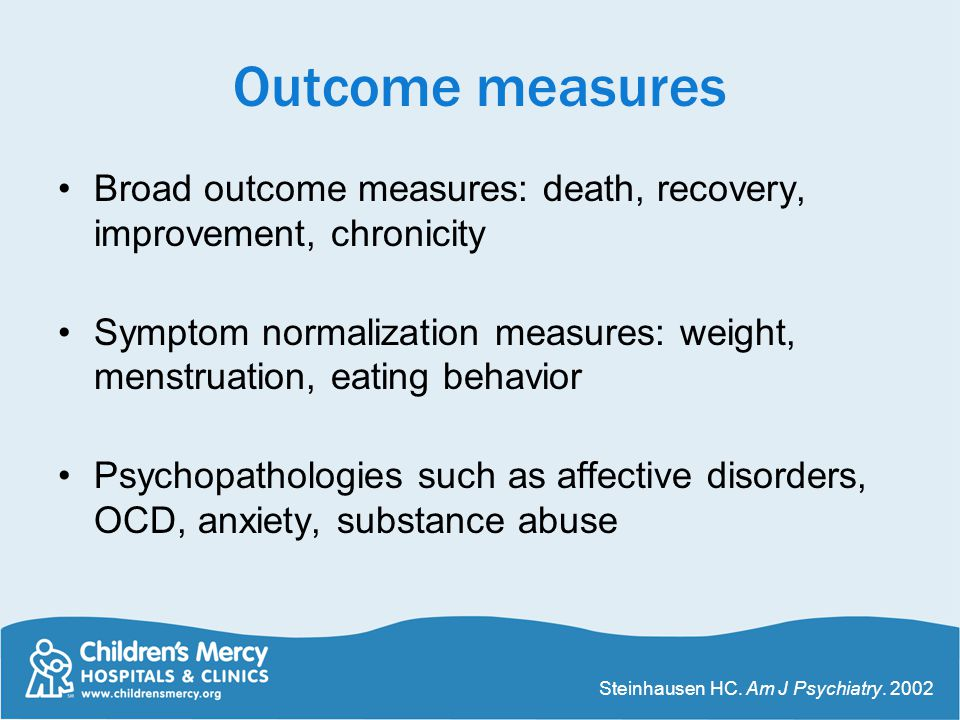 Outcome measures Broad outcome measures: death, recovery, improvement, chronicity Symptom normalization measures: weight, menstruation, eating behavio