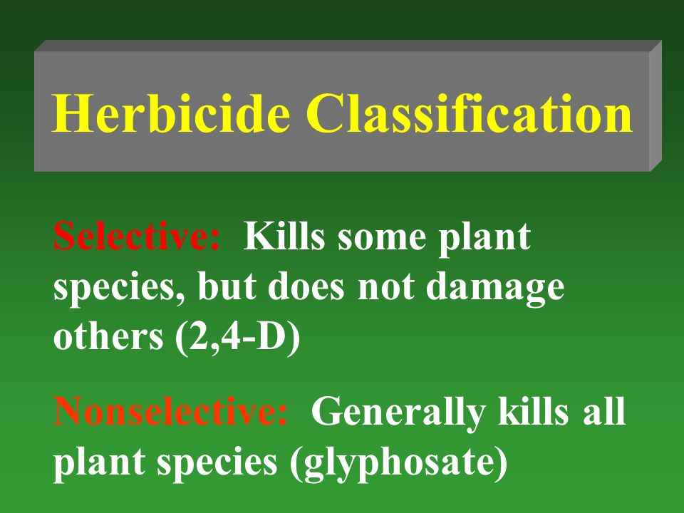 Herbicide Classification Selective: Kills some plant species, but does not damage others (2,4-D) Nonselective: Generally kills all plant species (glyphosate)