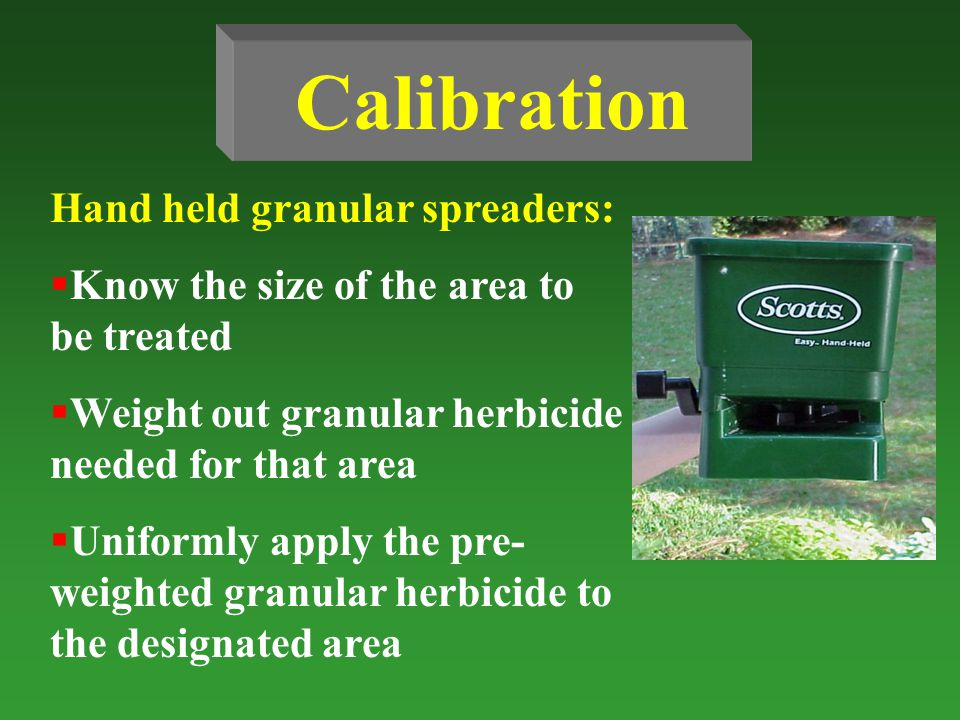 Calibration Hand held granular spreaders:  Know the size of the area to be treated  Weight out granular herbicide needed for that area  Uniformly apply the pre- weighted granular herbicide to the designated area