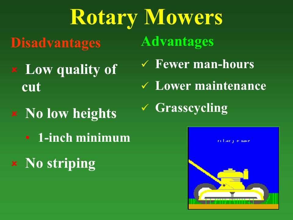 Rotary Mowers Disadvantages  Low quality of cut  No low heights 1-inch minimum  No striping Advantages Fewer man-hours Lower maintenance Grasscycling