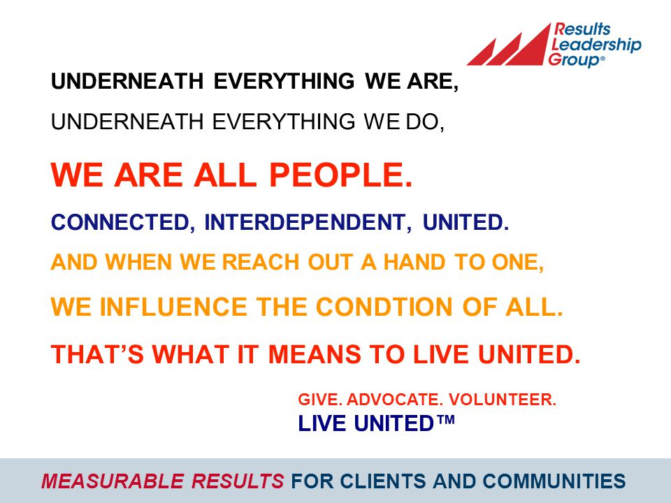 MEASURABLE RESULTS FOR CLIENTS AND COMMUNITIES UNDERNEATH EVERYTHING WE ARE, UNDERNEATH EVERYTHING WE DO, WE ARE ALL PEOPLE.