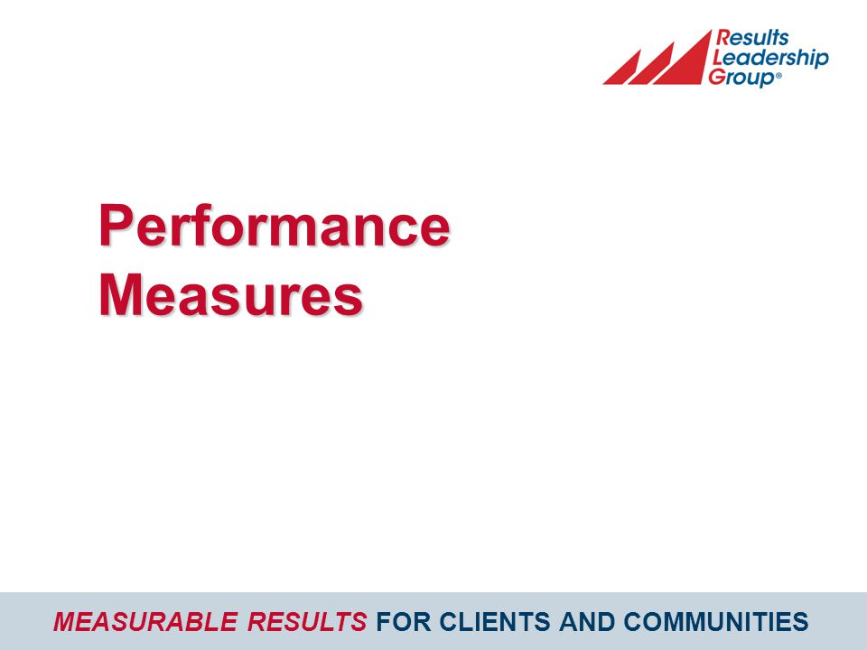 MEASURABLE RESULTS FOR CLIENTS AND COMMUNITIES Performance Measures