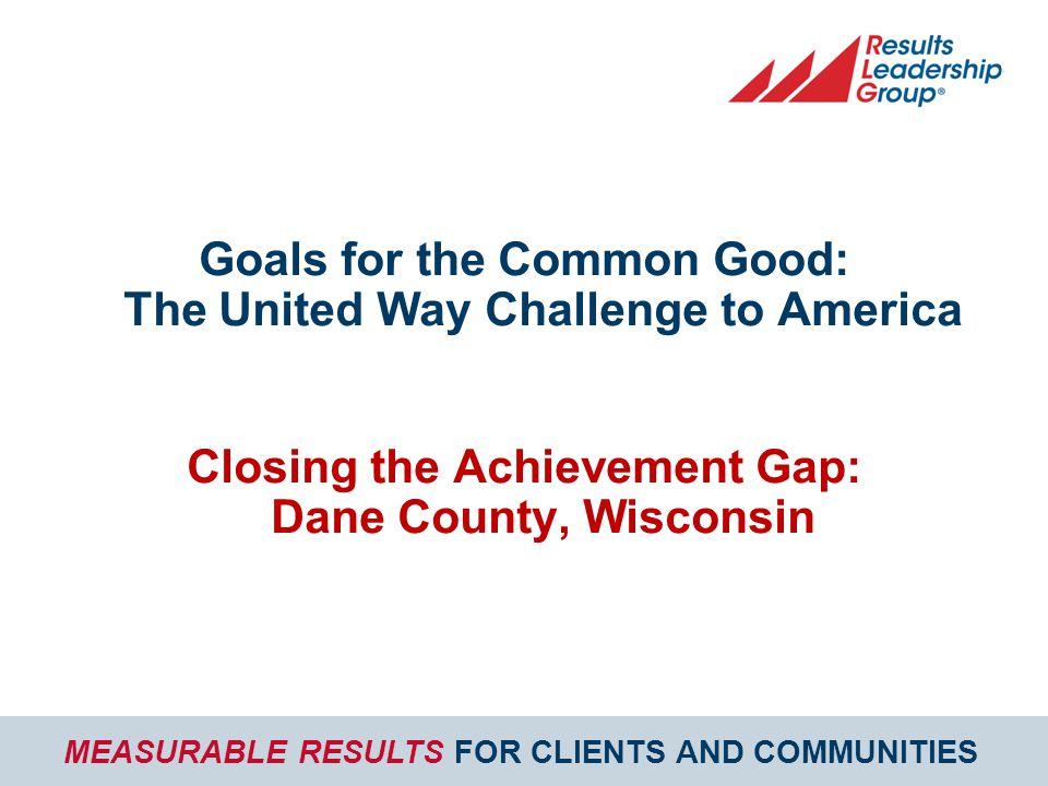 MEASURABLE RESULTS FOR CLIENTS AND COMMUNITIES Goals for the Common Good: The United Way Challenge to America Closing the Achievement Gap: Dane County, Wisconsin