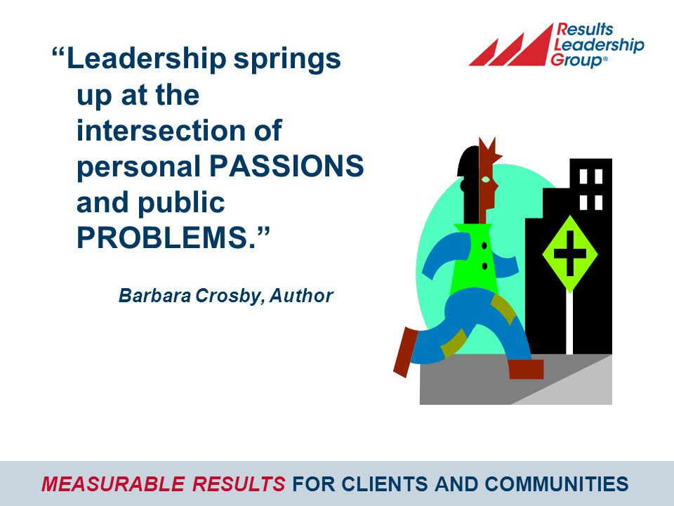 MEASURABLE RESULTS FOR CLIENTS AND COMMUNITIES Leadership springs up at the intersection of personal PASSIONS and public PROBLEMS. Barbara Crosby, Author