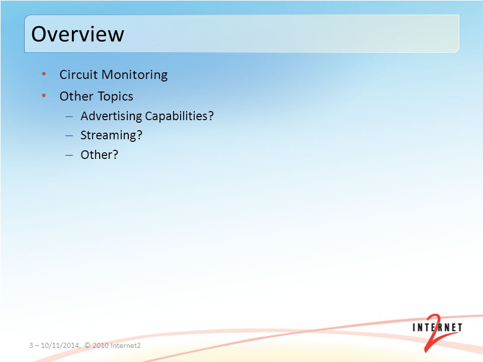 Circuit Monitoring Other Topics – Advertising Capabilities? – Streaming? – Other? 3 – 10/11/2014, © 2010 Internet2 Overview