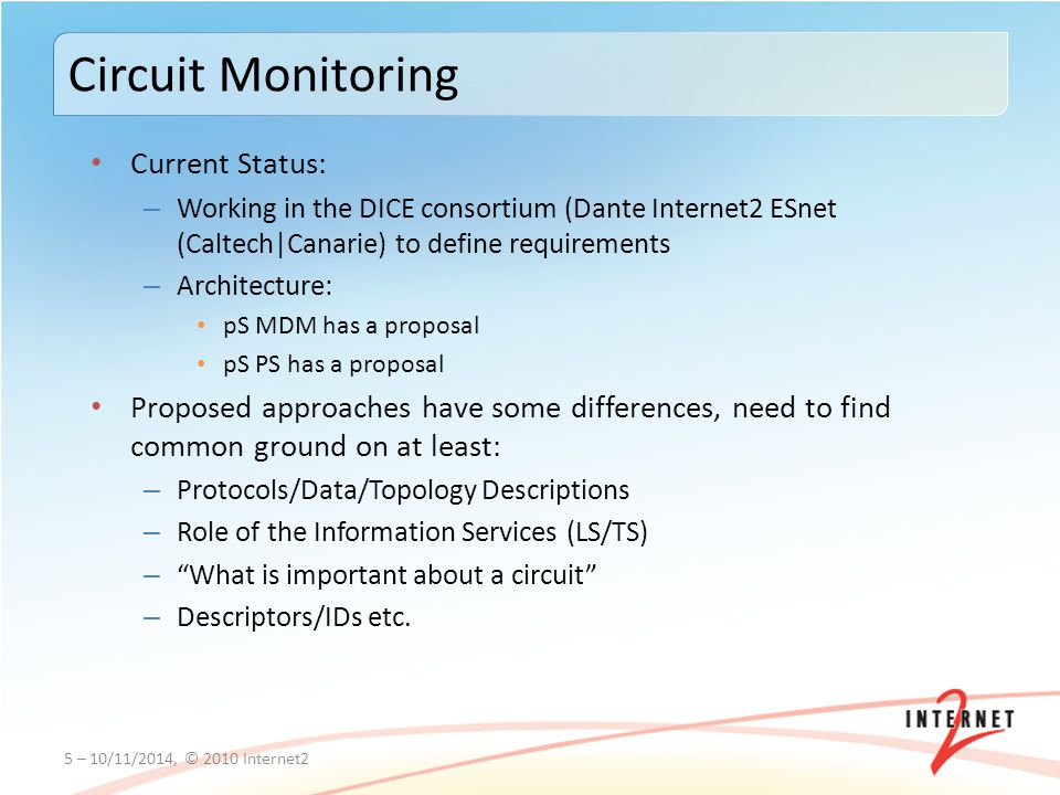 Current Status: – Working in the DICE consortium (Dante Internet2 ESnet (Caltech|Canarie) to define requirements – Architecture: pS MDM has a proposal pS PS has a proposal Proposed approaches have some differences, need to find common ground on at least: – Protocols/Data/Topology Descriptions – Role of the Information Services (LS/TS) – What is important about a circuit – Descriptors/IDs etc.