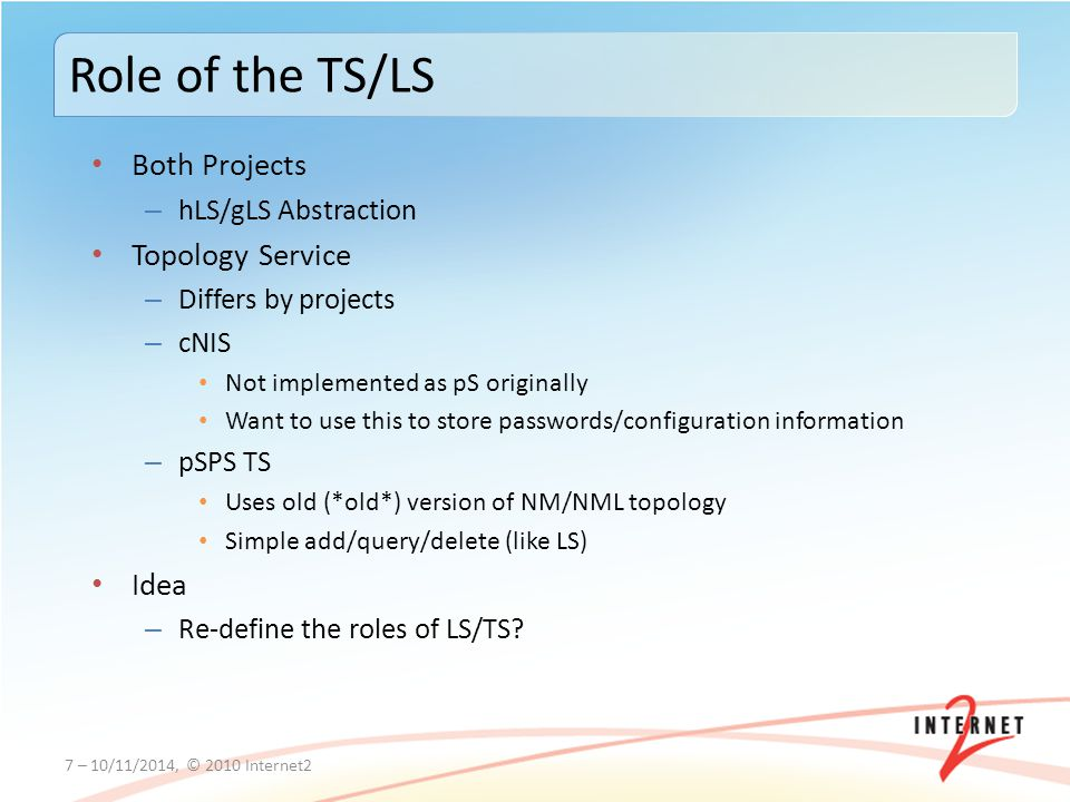 Both Projects – hLS/gLS Abstraction Topology Service – Differs by projects – cNIS Not implemented as pS originally Want to use this to store passwords/configuration information – pSPS TS Uses old (*old*) version of NM/NML topology Simple add/query/delete (like LS) Idea – Re-define the roles of LS/TS.