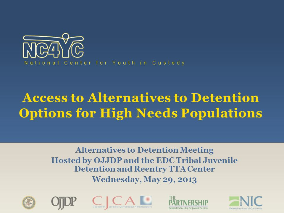 www.nc4yc.org National Center for Youth in Custody Access to Alternatives to Detention Options for High Needs Populations Alternatives to Detention Meeting Hosted by OJJDP and the EDC Tribal Juvenile Detention and Reentry TTA Center Wednesday, May 29, 2013
