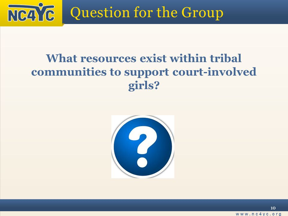 www.nc4yc.org 10 Question for the Group What resources exist within tribal communities to support court-involved girls