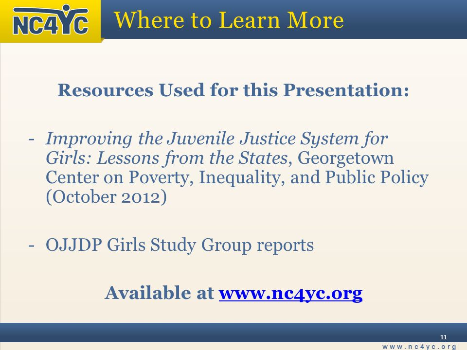 www.nc4yc.org 11 Where to Learn More Resources Used for this Presentation: -Improving the Juvenile Justice System for Girls: Lessons from the States, Georgetown Center on Poverty, Inequality, and Public Policy (October 2012) -OJJDP Girls Study Group reports Available at www.nc4yc.orgwww.nc4yc.org