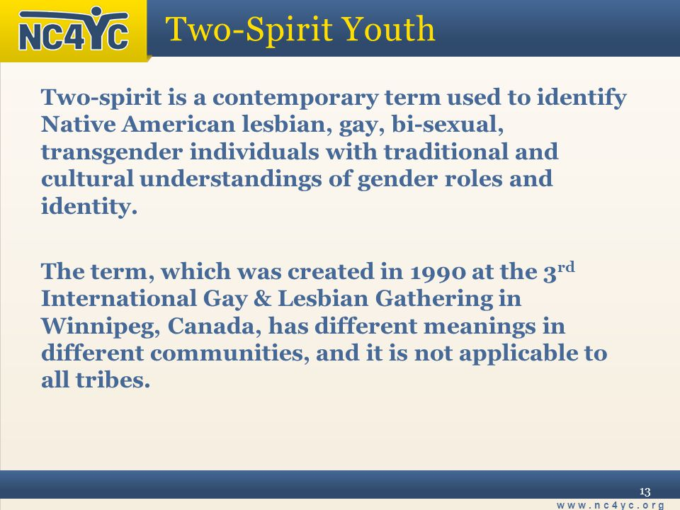www.nc4yc.org 13 Two-Spirit Youth Two-spirit is a contemporary term used to identify Native American lesbian, gay, bi-sexual, transgender individuals with traditional and cultural understandings of gender roles and identity.