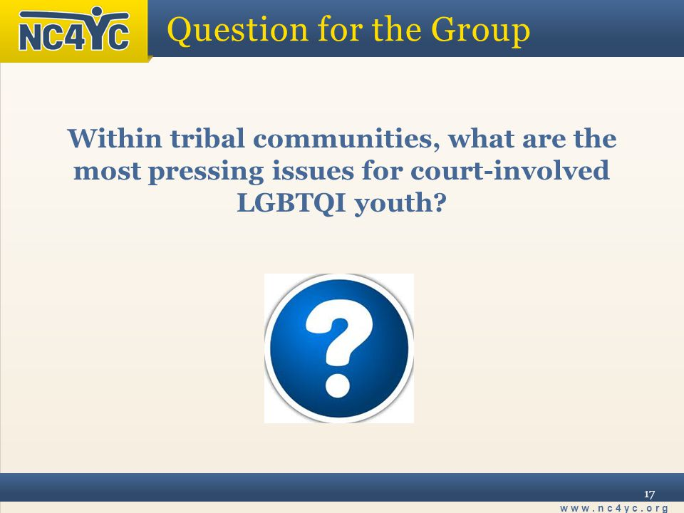 www.nc4yc.org 17 Question for the Group Within tribal communities, what are the most pressing issues for court-involved LGBTQI youth
