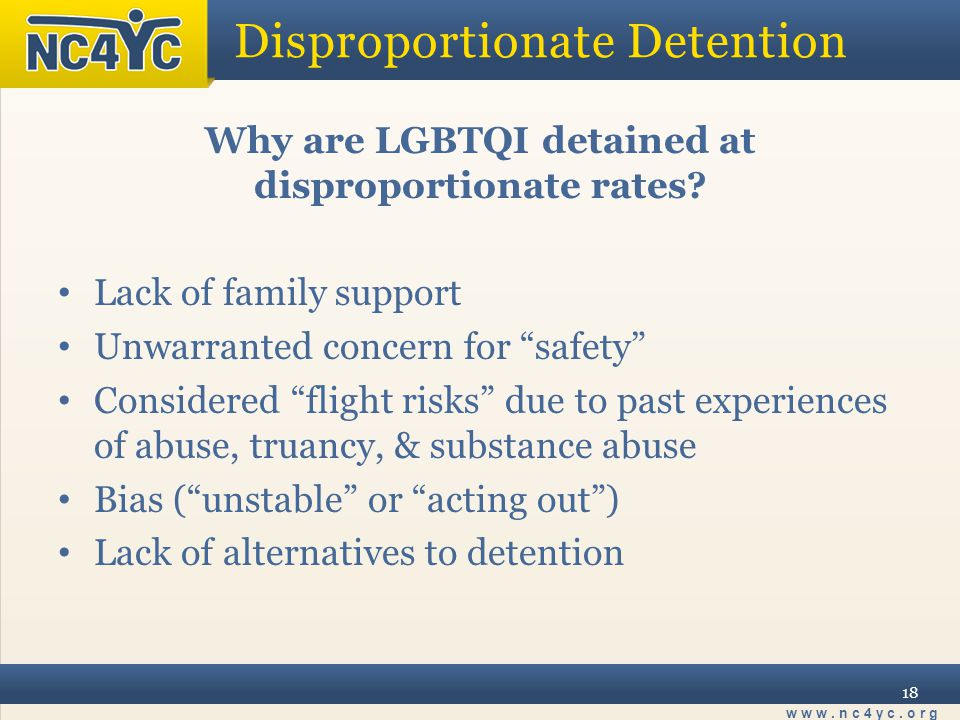 """www.nc4yc.org 18 Disproportionate Detention Why are LGBTQI detained at disproportionate rates? Lack of family support Unwarranted concern for """"safety"""""""