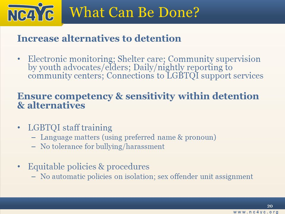 www.nc4yc.org 20 What Can Be Done? Increase alternatives to detention Electronic monitoring; Shelter care; Community supervision by youth advocates/el