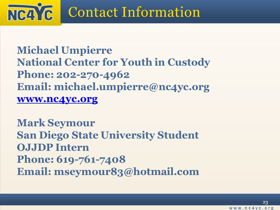 www.nc4yc.org 23 Contact Information Michael Umpierre National Center for Youth in Custody Phone: 202-270-4962 Email: michael.umpierre@nc4yc.org www.nc4yc.org Mark Seymour San Diego State University Student OJJDP Intern Phone: 619-761-7408 Email: mseymour83@hotmail.com