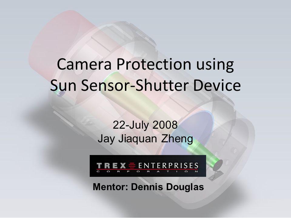 Camera Protection using Sun Sensor-Shutter Device 22-July 2008 Jay Jiaquan Zheng Mentor: Dennis Douglas