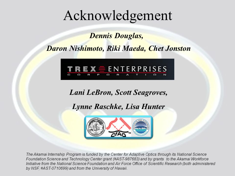Acknowledgement Dennis Douglas, Daron Nishimoto, Riki Maeda, Chet Jonston Lani LeBron, Scott Seagroves, Lynne Raschke, Lisa Hunter The Akamai Internship Program is funded by the Center for Adaptive Optics through its National Science Foundation Science and Technology Center grant (#AST-987683) and by grants to the Akamai Workforce Initiative from the National Science Foundation and Air Force Office of Scientific Research (both administered by NSF, #AST-0710699) and from the University of Hawaii.