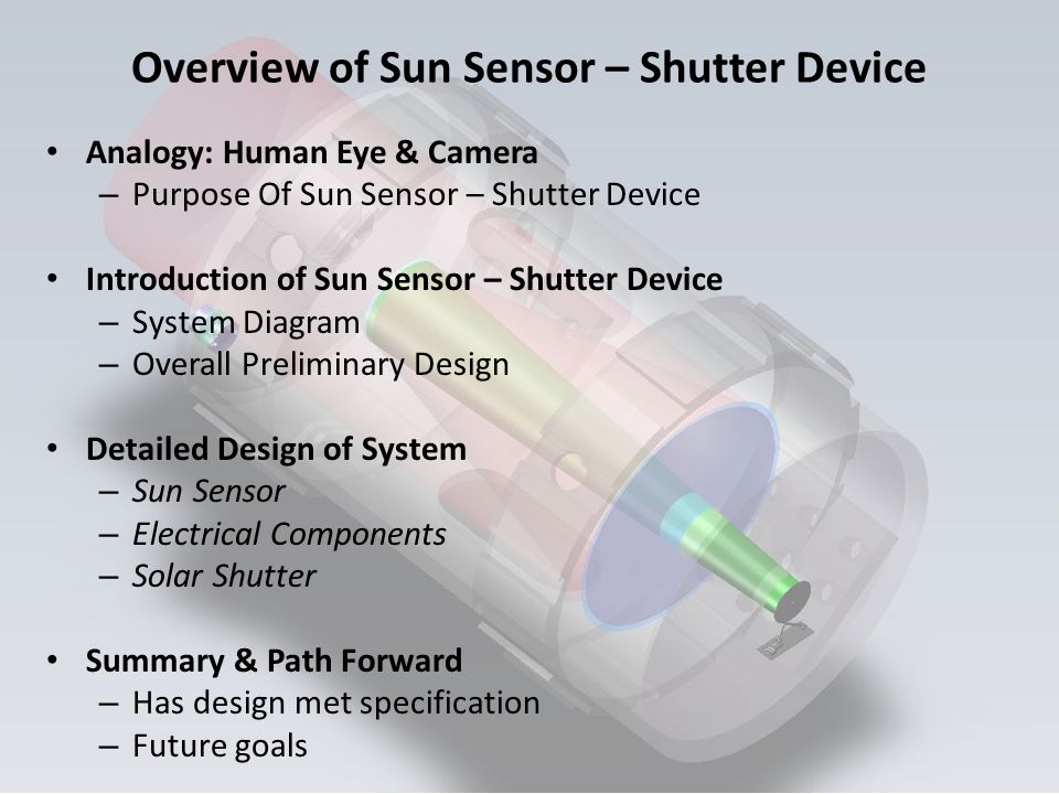 Overview of Sun Sensor – Shutter Device Analogy: Human Eye & Camera – Purpose Of Sun Sensor – Shutter Device Introduction of Sun Sensor – Shutter Device – System Diagram – Overall Preliminary Design Detailed Design of System – Sun Sensor – Electrical Components – Solar Shutter Summary & Path Forward – Has design met specification – Future goals