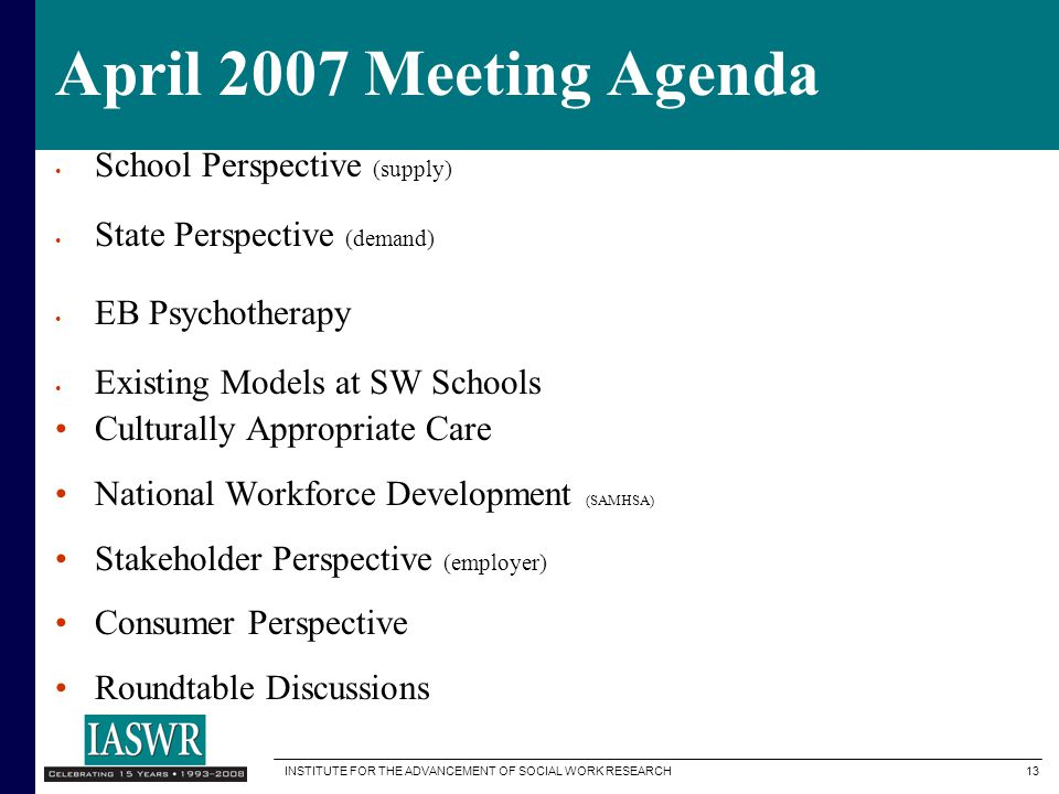 INSTITUTE FOR THE ADVANCEMENT OF SOCIAL WORK RESEARCH 13 April 2007 Meeting Agenda School Perspective (supply) State Perspective (demand) EB Psychotherapy Existing Models at SW Schools Culturally Appropriate Care National Workforce Development (SAMHSA) Stakeholder Perspective (employer) Consumer Perspective Roundtable Discussions