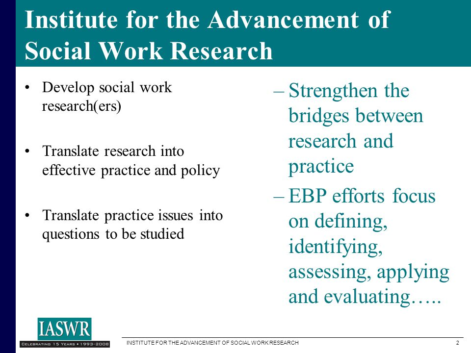INSTITUTE FOR THE ADVANCEMENT OF SOCIAL WORK RESEARCH 2 Institute for the Advancement of Social Work Research Develop social work research(ers) Translate research into effective practice and policy Translate practice issues into questions to be studied –Strengthen the bridges between research and practice –EBP efforts focus on defining, identifying, assessing, applying and evaluating…..