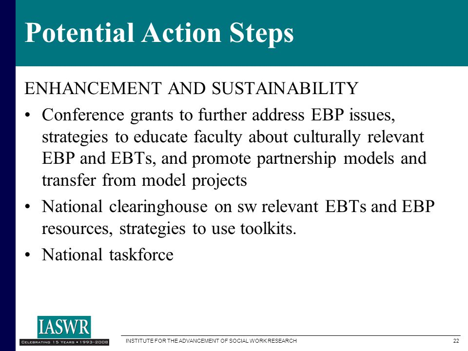 INSTITUTE FOR THE ADVANCEMENT OF SOCIAL WORK RESEARCH 22 Potential Action Steps ENHANCEMENT AND SUSTAINABILITY Conference grants to further address EBP issues, strategies to educate faculty about culturally relevant EBP and EBTs, and promote partnership models and transfer from model projects National clearinghouse on sw relevant EBTs and EBP resources, strategies to use toolkits.