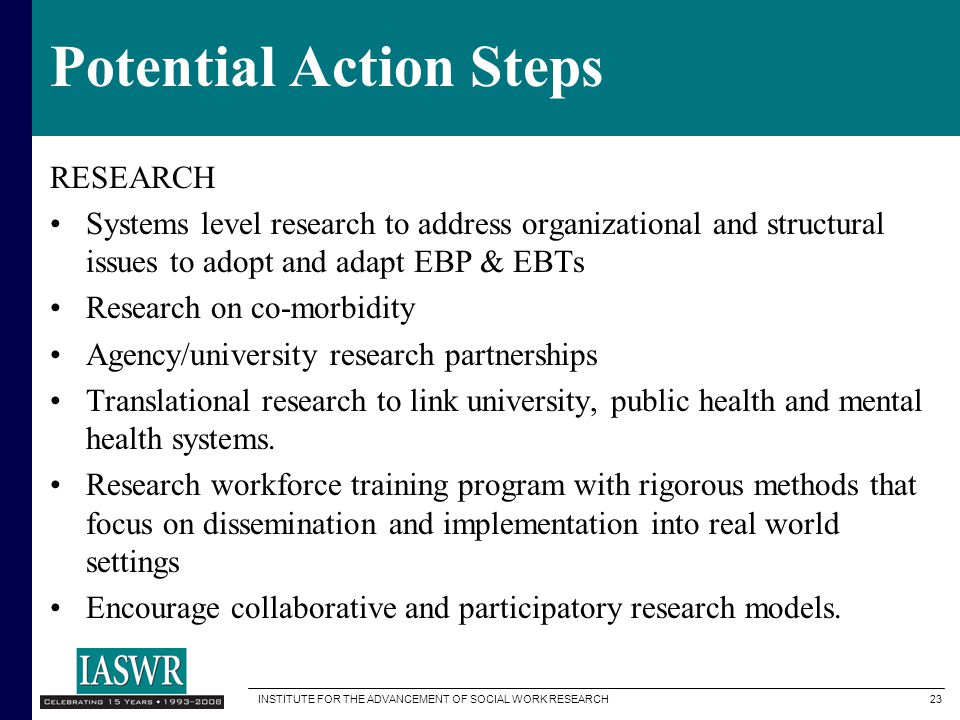 INSTITUTE FOR THE ADVANCEMENT OF SOCIAL WORK RESEARCH 23 Potential Action Steps RESEARCH Systems level research to address organizational and structural issues to adopt and adapt EBP & EBTs Research on co-morbidity Agency/university research partnerships Translational research to link university, public health and mental health systems.