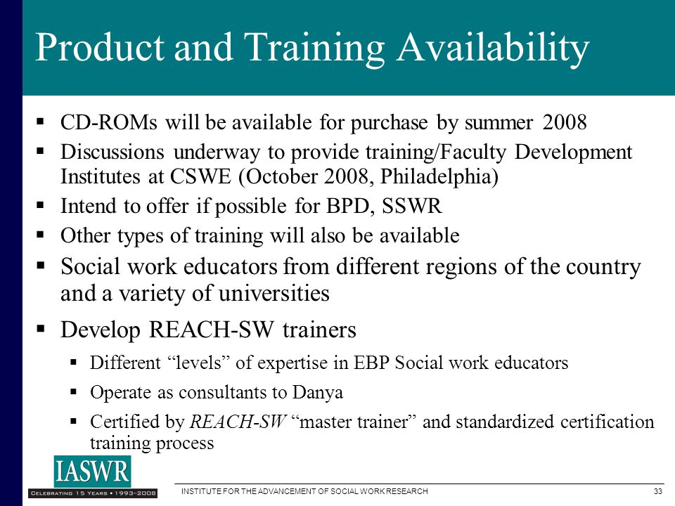 INSTITUTE FOR THE ADVANCEMENT OF SOCIAL WORK RESEARCH 33 Product and Training Availability  CD-ROMs will be available for purchase by summer 2008  Discussions underway to provide training/Faculty Development Institutes at CSWE (October 2008, Philadelphia)  Intend to offer if possible for BPD, SSWR  Other types of training will also be available  Social work educators from different regions of the country and a variety of universities  Develop REACH-SW trainers  Different levels of expertise in EBP Social work educators  Operate as consultants to Danya  Certified by REACH-SW master trainer and standardized certification training process
