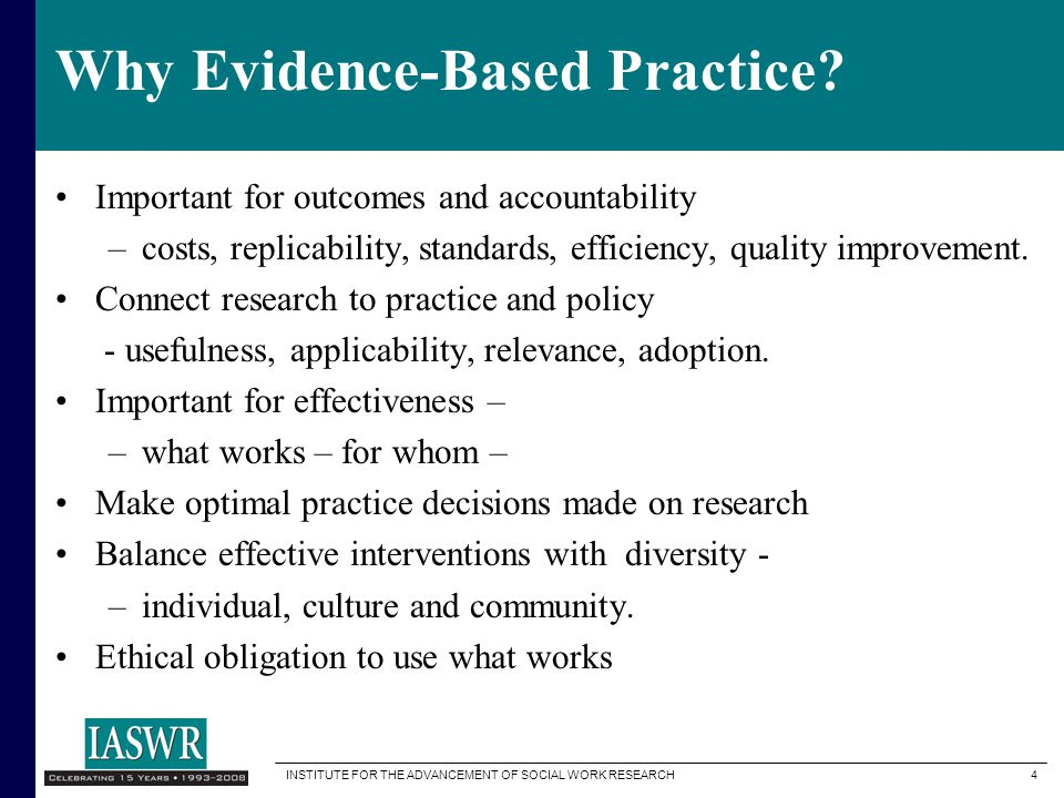 INSTITUTE FOR THE ADVANCEMENT OF SOCIAL WORK RESEARCH 4 Why Evidence-Based Practice.