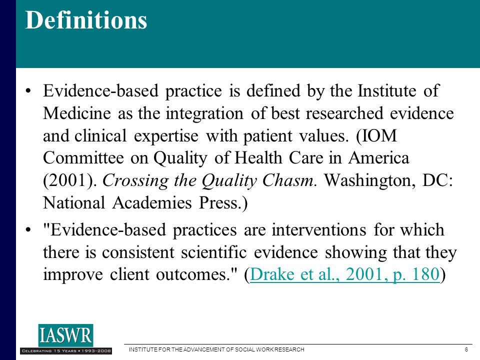 INSTITUTE FOR THE ADVANCEMENT OF SOCIAL WORK RESEARCH 6 Definitions Evidence-based practice is defined by the Institute of Medicine as the integration of best researched evidence and clinical expertise with patient values.