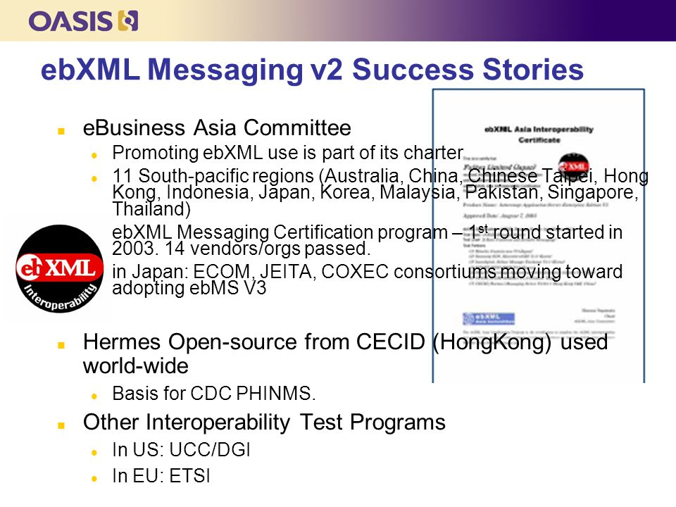 ebXML Messaging v2 Success Stories eBusiness Asia Committee Promoting ebXML use is part of its charter 11 South-pacific regions (Australia, China, Chinese Taipei, Hong Kong, Indonesia, Japan, Korea, Malaysia, Pakistan, Singapore, Thailand) ebXML Messaging Certification program – 1 st round started in 2003.