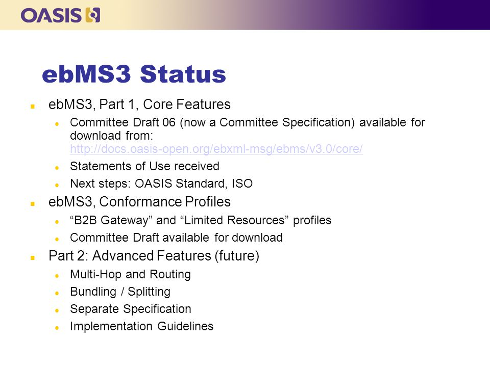 ebMS3 Status ebMS3, Part 1, Core Features Committee Draft 06 (now a Committee Specification) available for download from: http://docs.oasis-open.org/ebxml-msg/ebms/v3.0/core/ http://docs.oasis-open.org/ebxml-msg/ebms/v3.0/core/ Statements of Use received Next steps: OASIS Standard, ISO ebMS3, Conformance Profiles B2B Gateway and Limited Resources profiles Committee Draft available for download Part 2: Advanced Features (future)‏ Multi-Hop and Routing Bundling / Splitting Separate Specification Implementation Guidelines