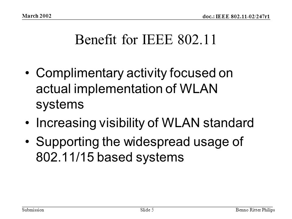doc.: IEEE 802.11-02/247r1 Submission March 2002 Benno Ritter PhilipsSlide 5 Benefit for IEEE 802.11 Complimentary activity focused on actual implemen