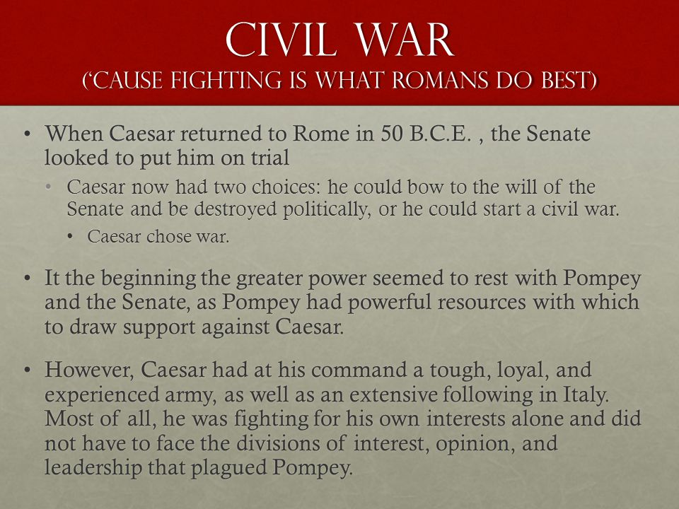 Civil War ('cause fighting is what romans do Best) When Caesar returned to Rome in 50 B.C.E., the Senate looked to put him on trialWhen Caesar returned to Rome in 50 B.C.E., the Senate looked to put him on trial Caesar now had two choices: he could bow to the will of the Senate and be destroyed politically, or he could start a civil war.Caesar now had two choices: he could bow to the will of the Senate and be destroyed politically, or he could start a civil war.