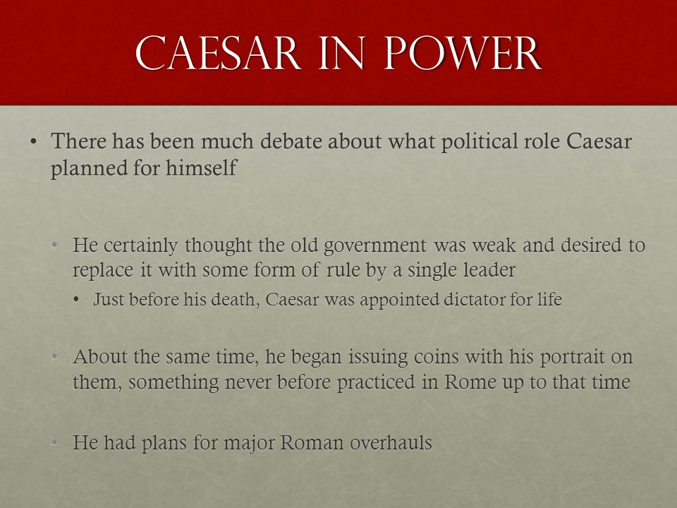 Caesar in Power There has been much debate about what political role Caesar planned for himselfThere has been much debate about what political role Caesar planned for himself He certainly thought the old government was weak and desired to replace it with some form of rule by a single leaderHe certainly thought the old government was weak and desired to replace it with some form of rule by a single leader Just before his death, Caesar was appointed dictator for lifeJust before his death, Caesar was appointed dictator for life About the same time, he began issuing coins with his portrait on them, something never before practiced in Rome up to that timeAbout the same time, he began issuing coins with his portrait on them, something never before practiced in Rome up to that time He had plans for major Roman overhaulsHe had plans for major Roman overhauls