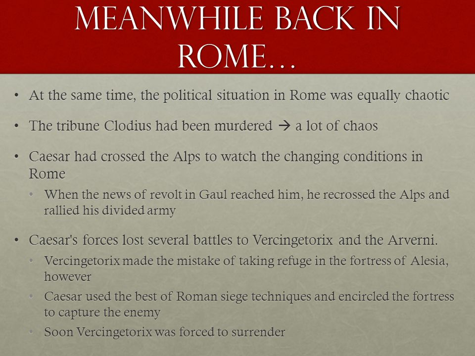 Meanwhile back in Rome… At the same time, the political situation in Rome was equally chaoticAt the same time, the political situation in Rome was equally chaotic The tribune Clodius had been murdered  a lot of chaosThe tribune Clodius had been murdered  a lot of chaos Caesar had crossed the Alps to watch the changing conditions in RomeCaesar had crossed the Alps to watch the changing conditions in Rome When the news of revolt in Gaul reached him, he recrossed the Alps and rallied his divided armyWhen the news of revolt in Gaul reached him, he recrossed the Alps and rallied his divided army Caesar s forces lost several battles to Vercingetorix and the Arverni.Caesar s forces lost several battles to Vercingetorix and the Arverni.