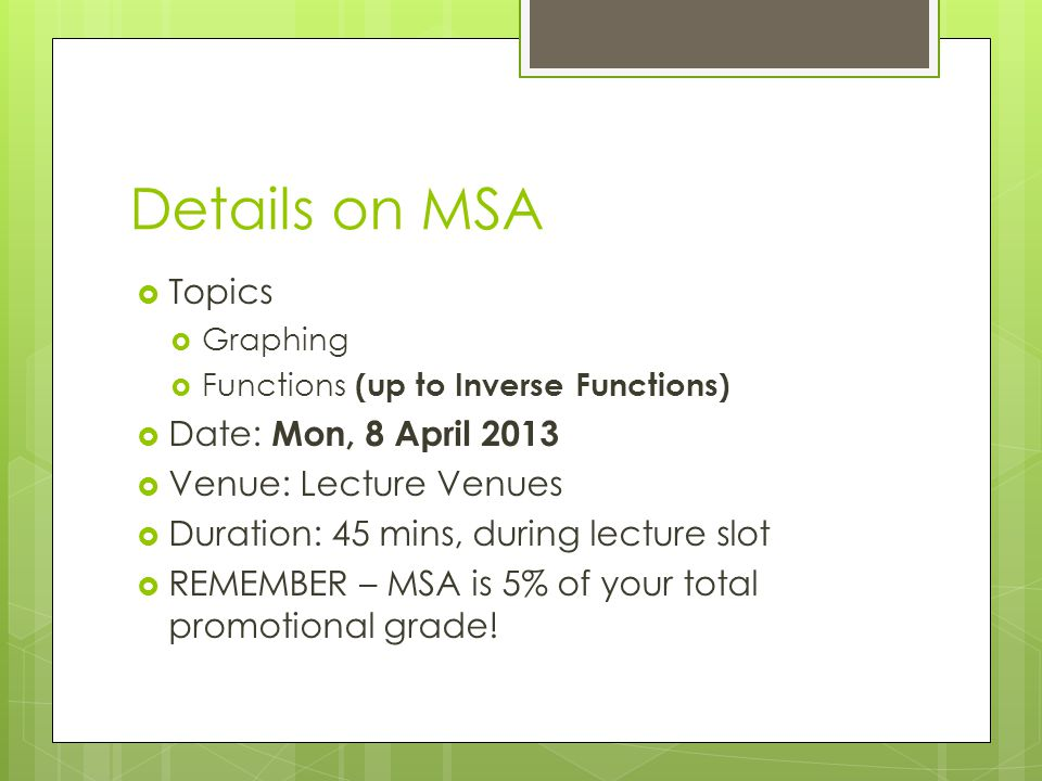 Details on MSA  Topics  Graphing  Functions (up to Inverse Functions)  Date: Mon, 8 April 2013  Venue: Lecture Venues  Duration: 45 mins, during lecture slot  REMEMBER – MSA is 5% of your total promotional grade!
