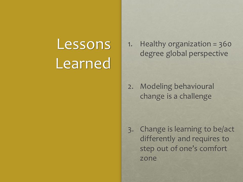 Lessons Learned 1.Healthy organization = 360 degree global perspective 2.Modeling behavioural change is a challenge 3.Change is learning to be/act differently and requires to step out of one's comfort zone
