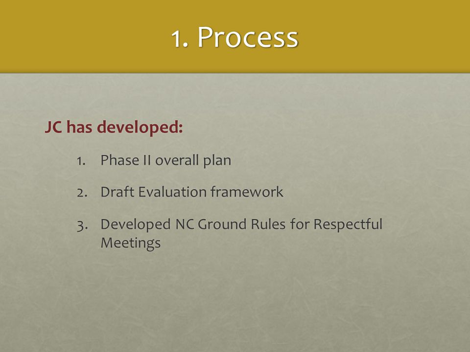 1. Process JC has developed: 1.Phase II overall plan 2.Draft Evaluation framework 3.Developed NC Ground Rules for Respectful Meetings