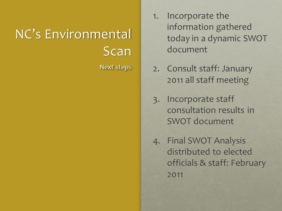 NC's Environmental Scan 1.Incorporate the information gathered today in a dynamic SWOT document 2.Consult staff: January 2011 all staff meeting 3.Incorporate staff consultation results in SWOT document 4.Final SWOT Analysis distributed to elected officials & staff: February 2011 Next steps