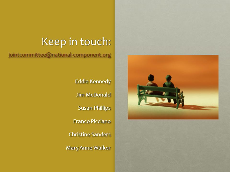 Keep in touch: jointcommittee@national-component.org Eddie Kennedy Jim McDonald Susan Phillips Franco Picciano Christine Sanders Mary Anne Walker jointcommittee@national-component.org Eddie Kennedy Jim McDonald Susan Phillips Franco Picciano Christine Sanders Mary Anne Walker